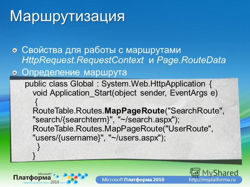 http://msplatforma.ruMicrosoft Платформа 2010Маршрутизация Cвойства для работы с маршрутами HttpRequest.RequestContext и Page.RouteData Определение маршрута public class Global : System.Web.HttpApplication { void Application_Start(object sender, Even