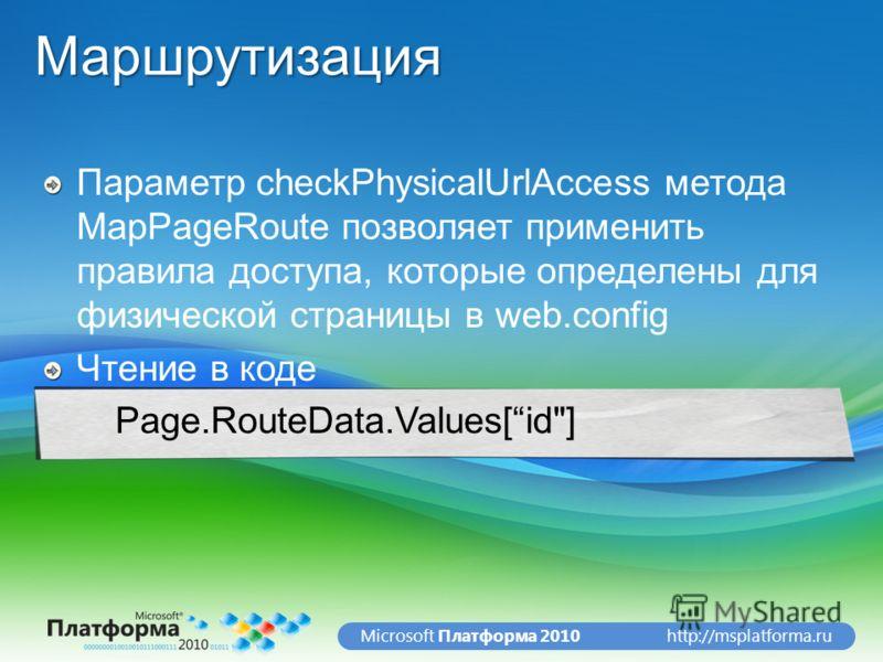 http://msplatforma.ruMicrosoft Платформа 2010Маршрутизация Параметр checkPhysicalUrlAccess метода MapPageRoute позволяет применить правила доступа, которые определены для физической страницы в web.config Чтение в коде Page.RouteData.Values[id]