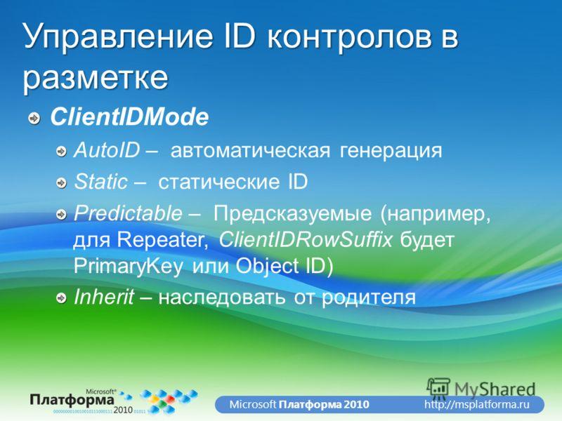 http://msplatforma.ruMicrosoft Платформа 2010 Управление ID контролов в разметке ClientIDMode AutoID – автоматическая генерация Static – статические ID Predictable – Предсказуемые (например, для Repeater, ClientIDRowSuffix будет PrimaryKey или Object