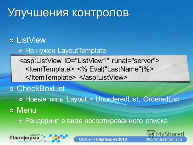 http://msplatforma.ruMicrosoft Платформа 2010 Улучшения контролов ListView Не нужен LayoutTemplate CheckBoxList Новые типы Layout = UnorderedList, OrderedList Menu Рендеринг в виде несортированного списка