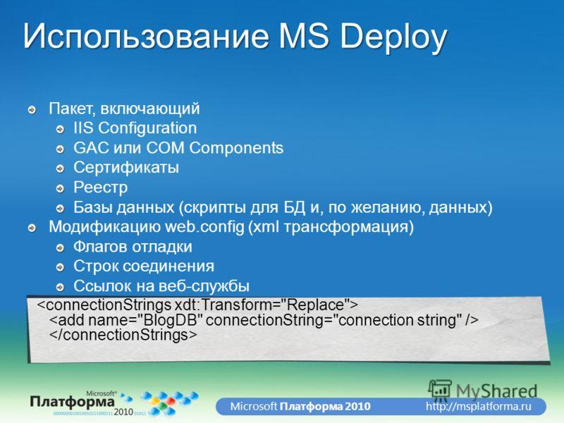 http://msplatforma.ruMicrosoft Платформа 2010 Использование MS Deploy Пакет, включающий IIS Configuration GAC или COM Components Сертификаты Реестр Базы данных (скрипты для БД и, по желанию, данных) Модификацию web.config (xml трансформация) Флагов о