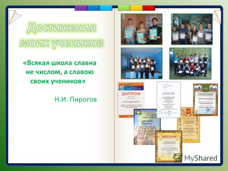 «Всякая школа славна не числом, а славою своих учеников» Н.И. Пирогов