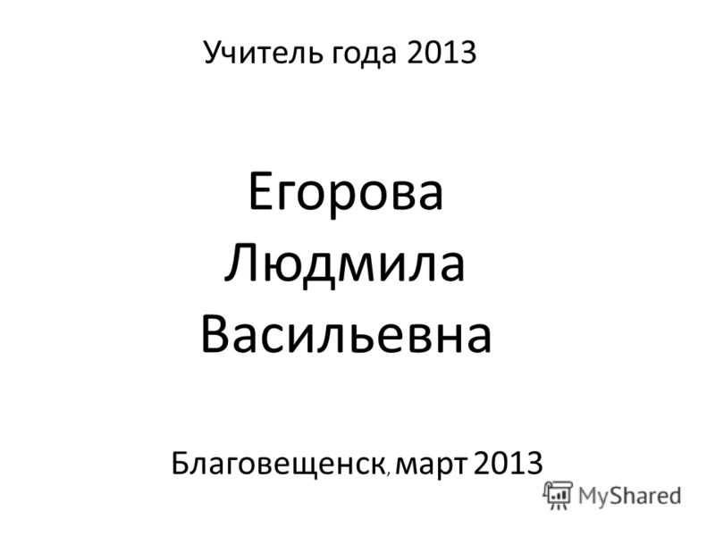 Благовещенск, март 2013 Учитель года 2013 Егорова Людмила Васильевна