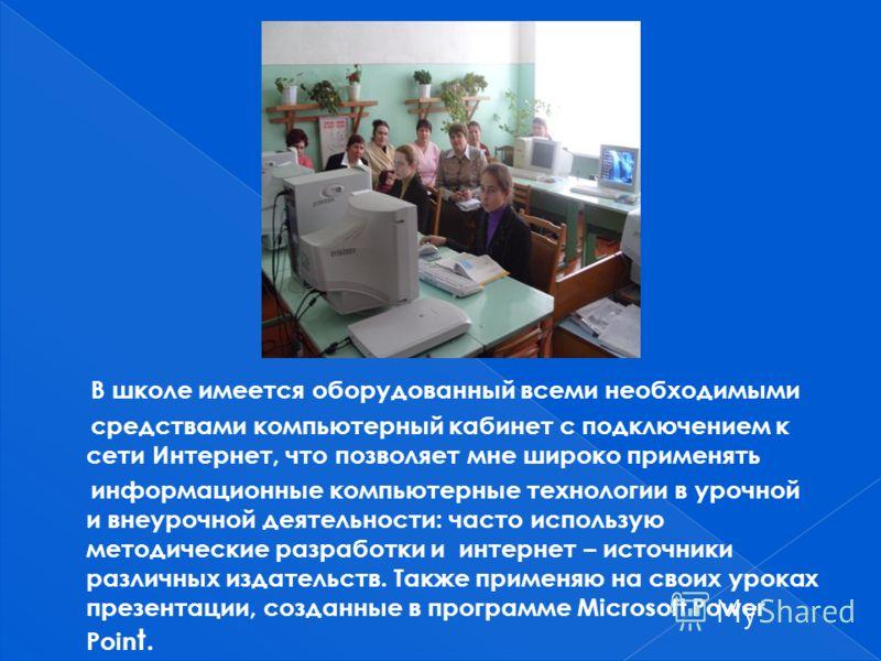В школе имеется оборудованный всеми необходимыми средствами компьютерный кабинет с подключением к сети Интернет, что позволяет мне широко применять информационные компьютерные технологии в урочной и внеурочной деятельности: часто использую методическ