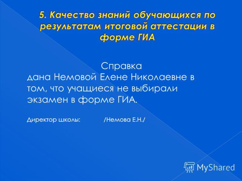 Справка дана Немовой Елене Николаевне в том, что учащиеся не выбирали экзамен в форме ГИА. Директор школы: /Немова Е.Н./