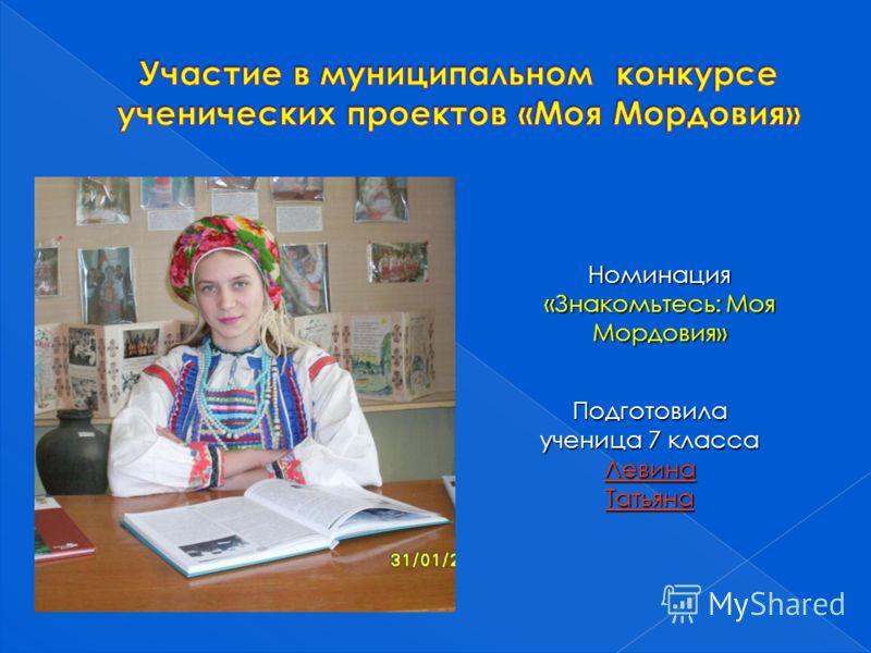 Номинация «Знакомьтесь: Моя Мордовия» Подготовила ученица 7 класса ЛевинаТатьяна
