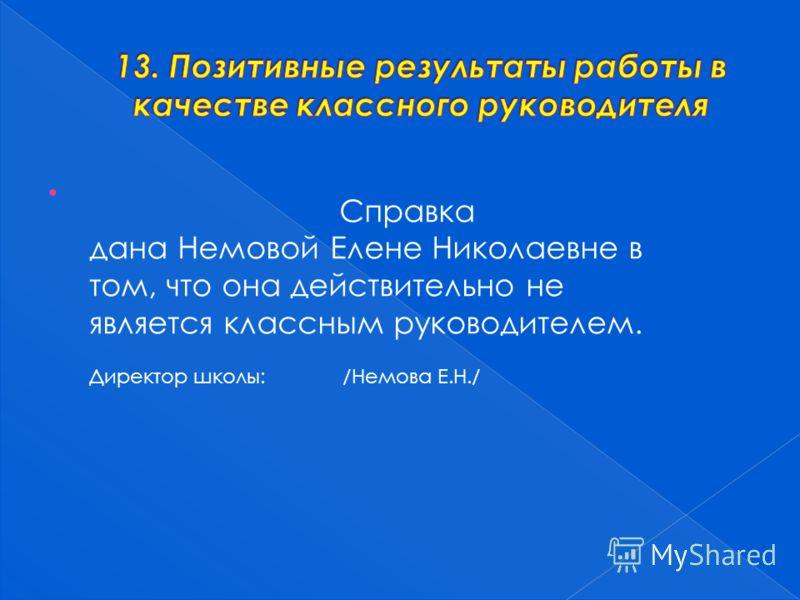 Справка дана Немовой Елене Николаевне в том, что она действительно не является классным руководителем. Директор школы: /Немова Е.Н./