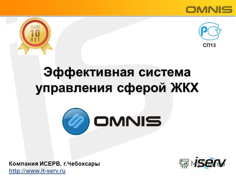 Эффективная система управления сферой ЖКХ Компания ИСЕРВ, г.Чебоксары http://www.it-serv.ru