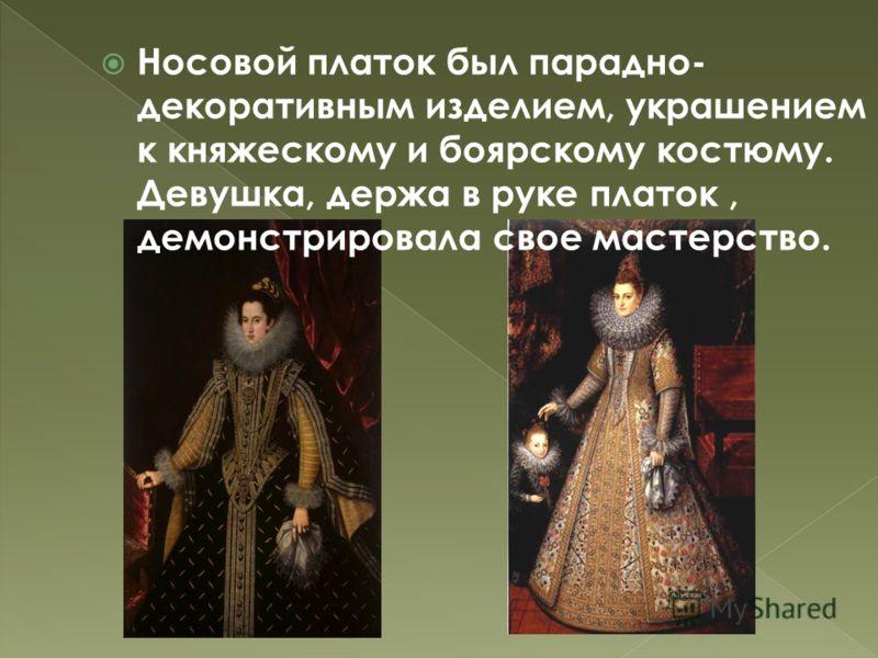 Носовой платок был парадно- декоративным изделием, украшением к княжескому и боярскому костюму. Девушка, держа в руке платок, демонстрировала свое мастерство.