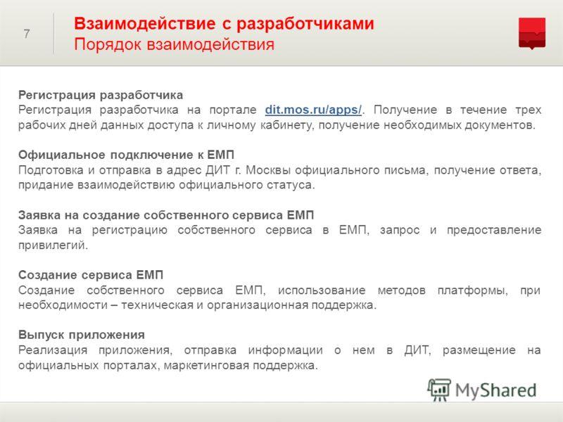 7 Взаимодействие с разработчиками Порядок взаимодействия Регистрация разработчика Регистрация разработчика на портале dit.mos.ru/apps/. Получение в течение трех рабочих дней данных доступа к личному кабинету, получение необходимых документов. Официал