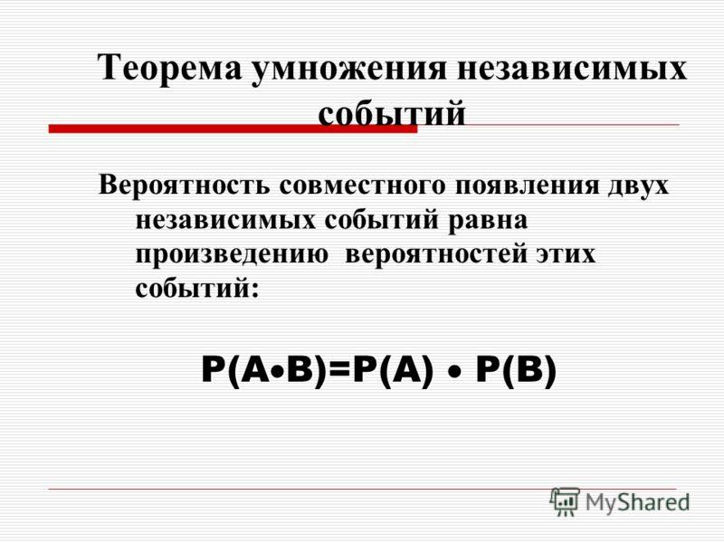 Теорема умножения независимых событий Вероятность совместного появления двух независимых событий равна произведению вероятностей этих событий: P(A B)=P(A) P(B)