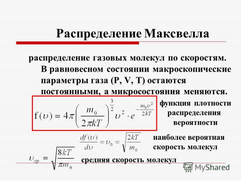 Распределение Максвелла распределение газовых молекул по скоростям. В равновесном состоянии макроскопические параметры газа (Р, V, Т) остаются постоянными, а микросостояния меняются. функция плотности распределения вероятности наиболее вероятная скор