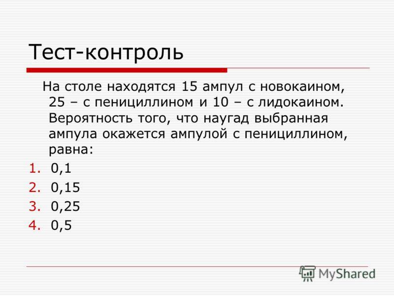 Тест-контроль На столе находятся 15 ампул с новокаином, 25 – с пенициллином и 10 – с лидокаином. Вероятность того, что наугад выбранная ампула окажется ампулой с пенициллином, равна: 1.0,1 2.0,15 3.0,25 4.0,5