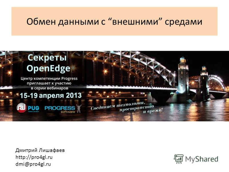 Обмен данными с внешними средами Дмитрий Лишафаев http://pro4gl.ru dmi@pro4gl.ru