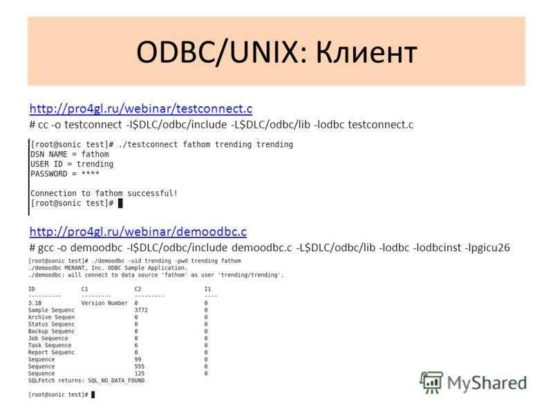 ODBC/UNIX: Клиент http://pro4gl.ru/webinar/testconnect.c # cc -o testconnect -I$DLC/odbc/include -L$DLC/odbc/lib -lodbc testconnect.c http://pro4gl.ru/webinar/demoodbc.c # gcc -o demoodbc -I$DLC/odbc/include demoodbc.c -L$DLC/odbc/lib -lodbc -lodbcin