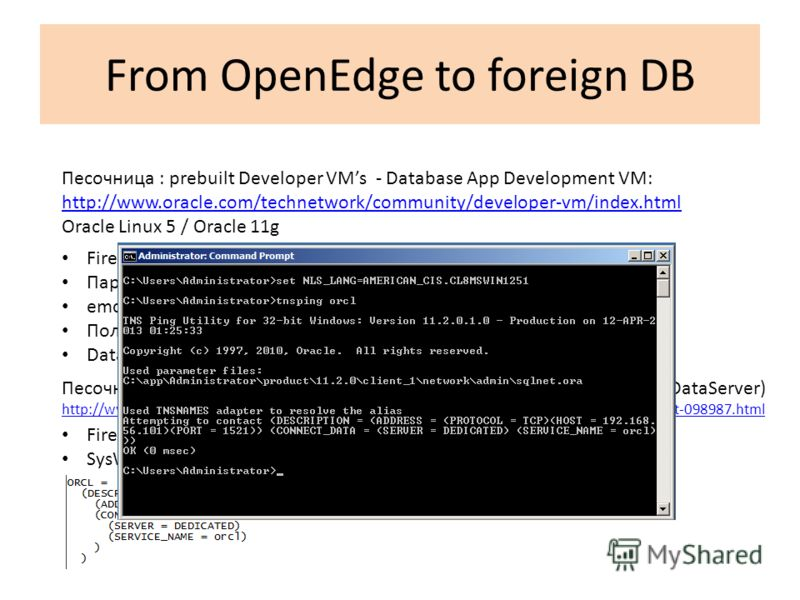 From OpenEdge to foreign DB Песочница : prebuilt Developer VMs - Database App Development VM: http://www.oracle.com/technetwork/community/developer-vm/index.html Oracle Linux 5 / Oracle 11g Firewall Пароли – oracle emctl – sys/oracle (SYSDBA) Пользов