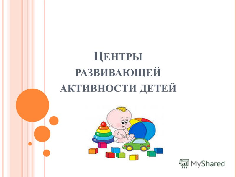 Ц ЕНТРЫ РАЗВИВАЮЩЕЙ АКТИВНОСТИ ДЕТЕЙ