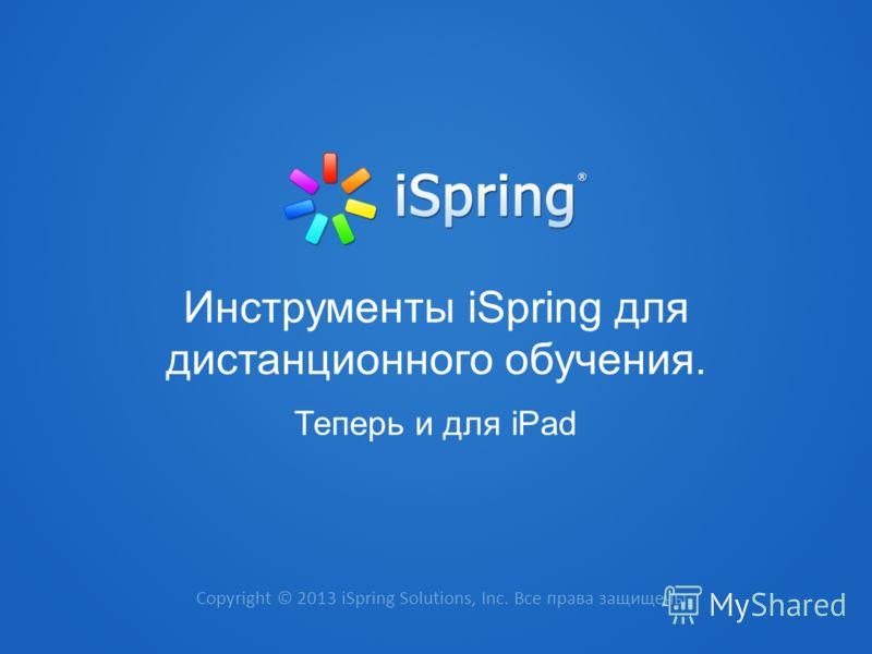 Copyright © 2013 iSpring Solutions, Inc. Все права защищены. Инструменты iSpring для дистанционного обучения. Теперь и для iPad