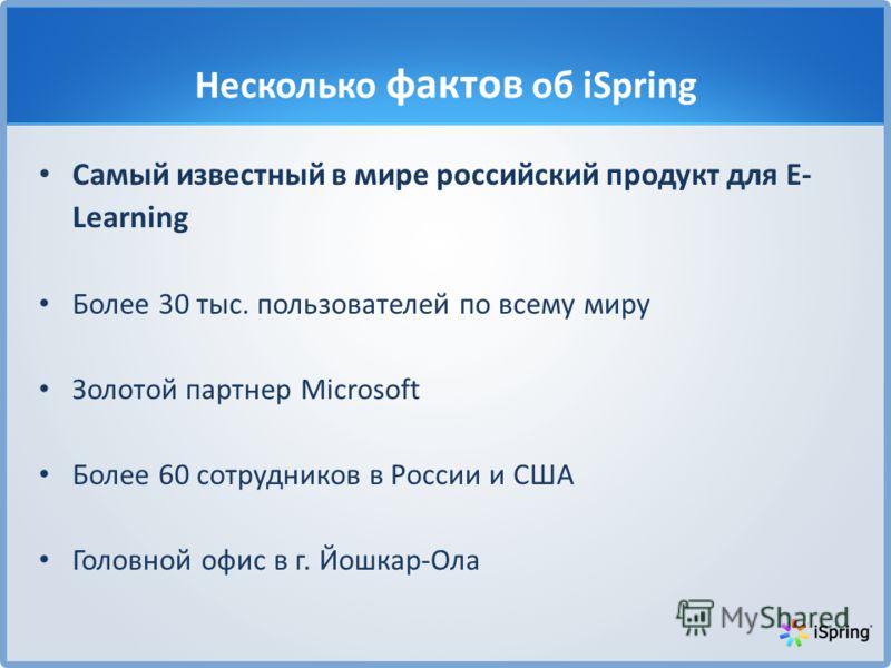 Несколько фактов об iSpring Самый известный в мире российский продукт для E- Learning Более 30 тыс. пользователей по всему миру Золотой партнер Microsoft Более 60 сотрудников в России и США Головной офис в г. Йошкар-Ола