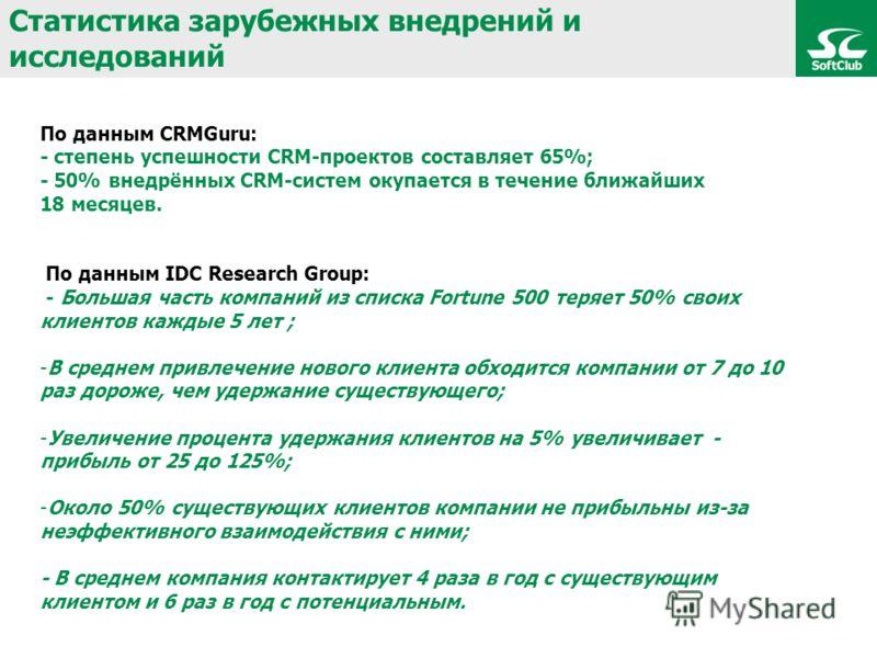 Статистика зарубежных внедрений и исследований По данным CRMGuru: - степень успешности CRM-проектов составляет 65%; - 50% внедрённых CRM-систем окупается в течение ближайших 18 месяцев. По данным IDC Research Group: - Большая часть компаний из списка