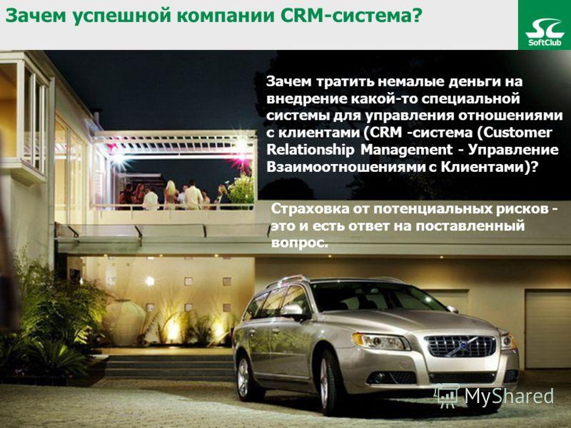 Зачем тратить немалые деньги на внедрение какой-то специальной системы для управления отношениями с клиентами (CRM -система (Customer Relationship Management - Управление Взаимоотношениями с Клиентами)? Страховка от потенциальных рисков - это и есть