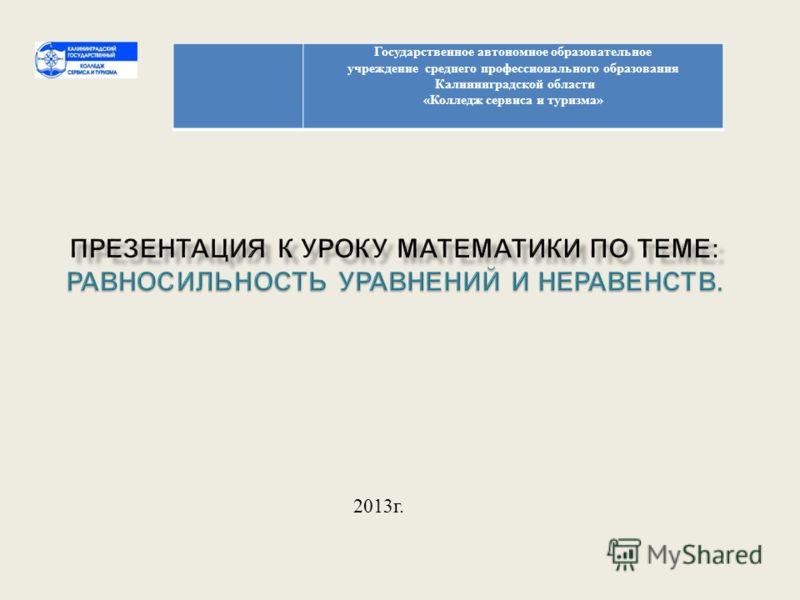 Государственное автономное образовательное учреждение среднего профессионального образования Калининградской области « Колледж сервиса и туризма » 2013 г.