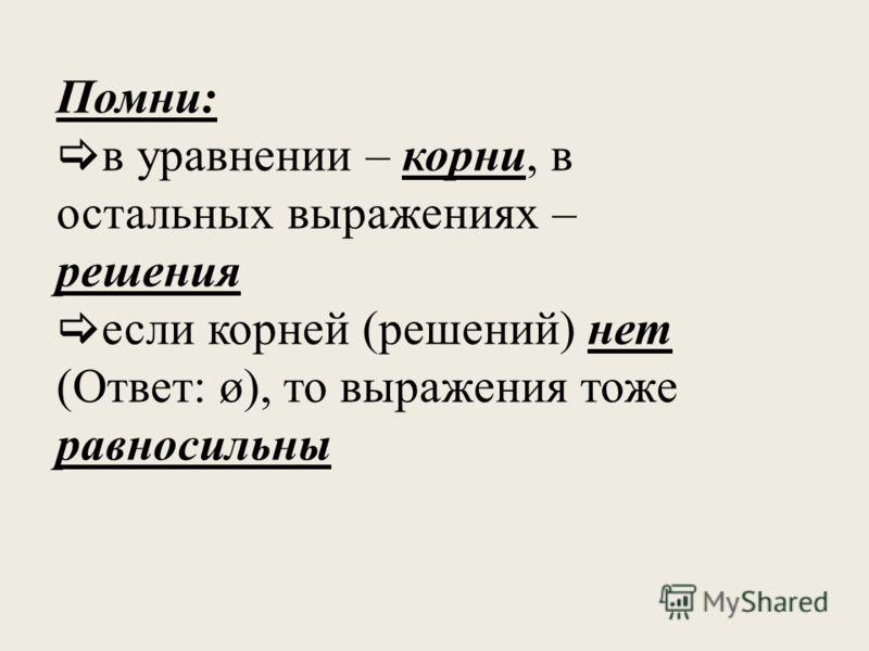 Помни : в уравнении – корни, в остальных выражениях – решения если корней ( решений ) нет ( Ответ : ø), то выражения тоже равносильны