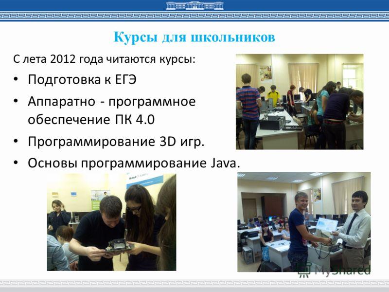 Курсы для школьников С лета 2012 года читаются курсы: Подготовка к ЕГЭ Аппаратно - программное обеспечение ПК 4.0 Программирование 3D игр. Основы программирование Java.
