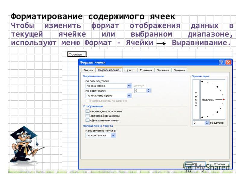 Форматирование содержимого ячеек Чтобы изменить формат отображения данных в текущей ячейке или выбранном диапазоне, используют меню Формат - Ячейки Выравнивание.