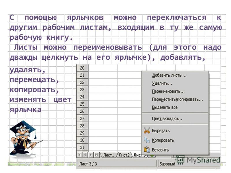 С помощью ярлычков можно переключаться к другим рабочим листам, входящим в ту же самую рабочую книгу. Листы можно переименовывать (для этого надо дважды щелкнуть на его ярлычке), добавлять, удалять, перемещать, копировать, изменять цвет ярлычка