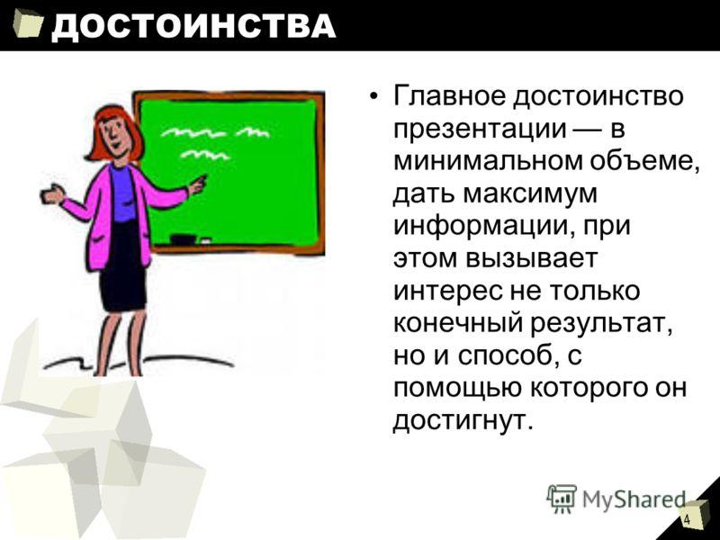 4 ДОСТОИНСТВА Главное достоинство презентации в минимальном объеме, дать максимум информации, при этом вызывает интерес не только конечный результат, но и способ, с помощью которого он достигнут.