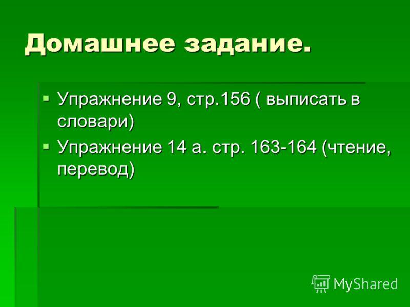 Домашнее задание. Упражнение 9, стр.156 ( выписать в словари) Упражнение 9, стр.156 ( выписать в словари) Упражнение 14 а. стр. 163-164 (чтение, перевод) Упражнение 14 а. стр. 163-164 (чтение, перевод)