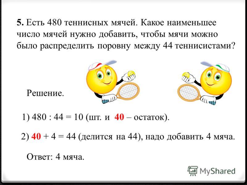 5. Есть 480 теннисных мячей. Какое наименьшее число мячей нужно добавить, чтобы мячи можно было распределить поровну между 44 теннисистами? Решение. 1) 480 : 44 = 10 (шт. и 40 – остаток). 2) 40 + 4 = 44 (делится на 44), надо добавить 4 мяча. Ответ: 4