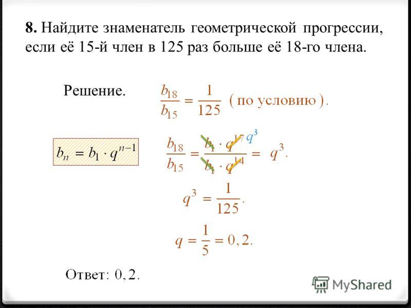8. Найдите знаменатель геометрической прогрессии, если её 15-й член в 125 раз больше её 18-го члена. Решение.