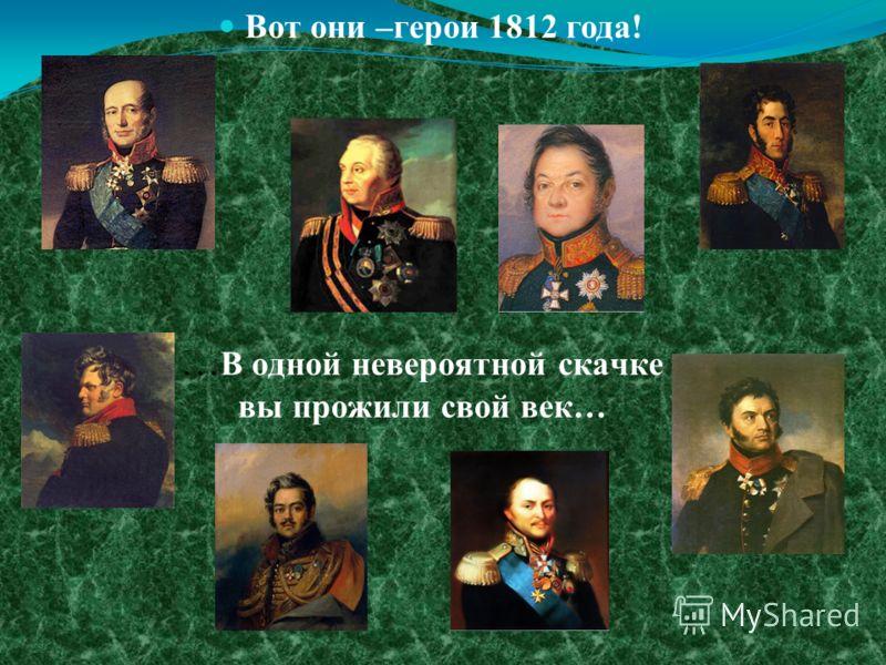 … В одной невероятной скачке вы прожили свой век… Вот они –герои 1812 года!