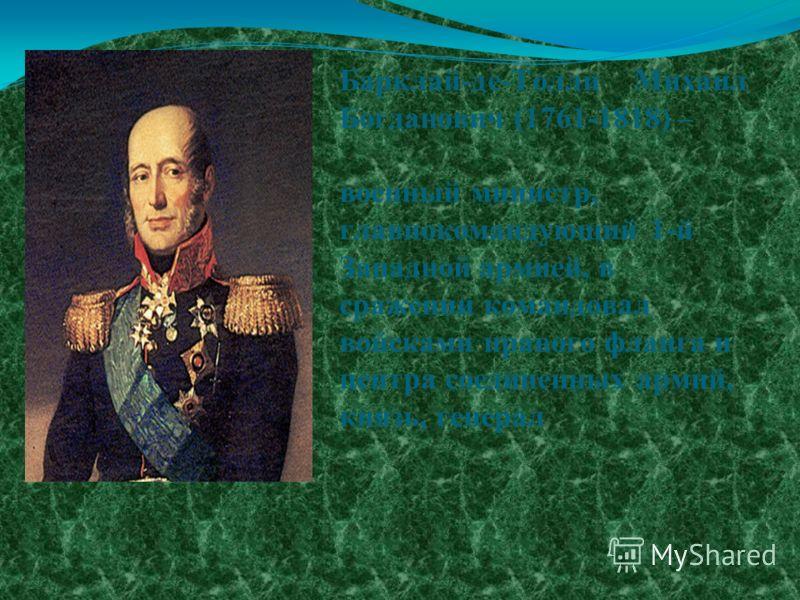 Барклай-де-Толли Михаил Богданович (1761-1818) – военный министр, главнокомандующий 1-й Западной армией, в сражении командовал войсками правого фланга и центра соединенных армий, князь, генерал