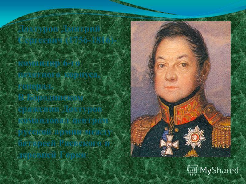 Дохтуров Дмитрий Сергеевич (1756-1816)- командир 6-го пехотного корпуса, генерал. В Бородинском сражении Дохтуров командовал центром русской армии между батареей Раевского и деревней Горки