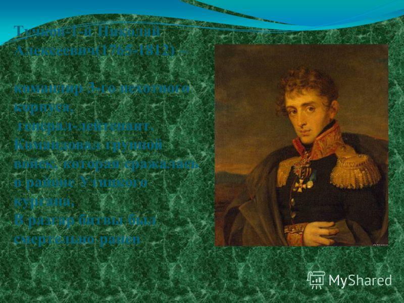 Тучков-1-й Николай Алексеевич(1765-1812) – командир 3-го пехотного корпуса, генерал-лейтенант. Командовал группой войск, которая сражалась в районе Утицкого кургана. В разгар битвы был смертельно ранен