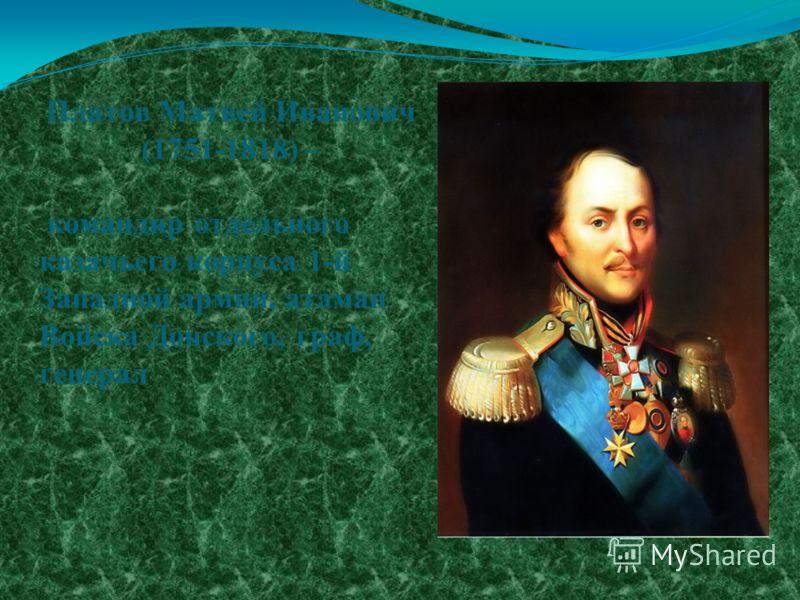 Платов Матвей Иванович (1751-1818) – командир отдельного казачьего корпуса 1-й Западной армии, атаман Войска Донского, граф, генерал