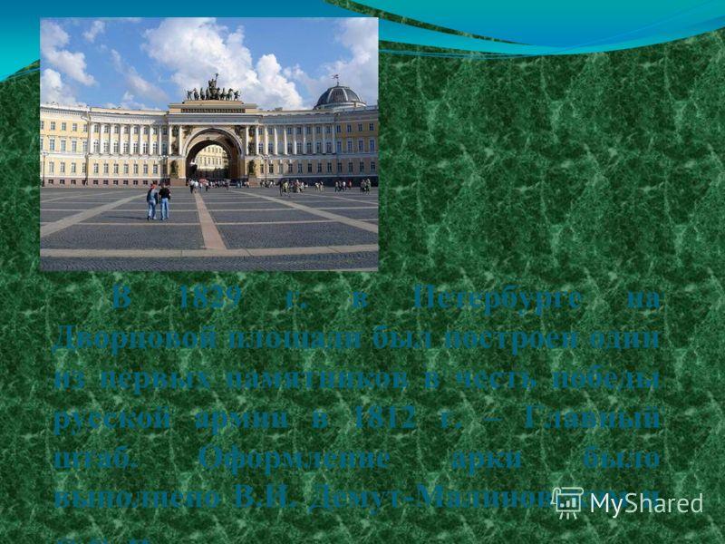 В 1829 г. в Петербурге на Дворцовой площади был построен один из первых памятников в честь победы русской армии в 1812 г. – Главный штаб. Оформление арки было выполнено В.И. Демут-Малиновским и С.С. Пименовым.
