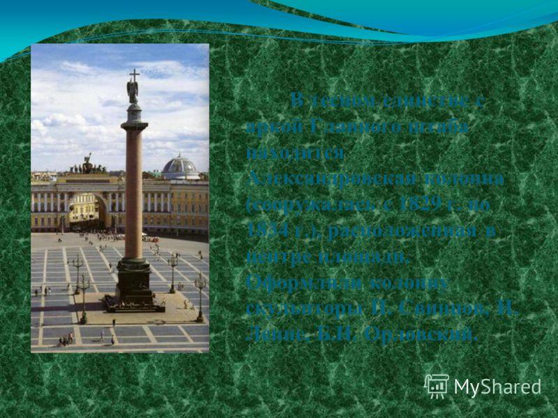 В тесном единстве с аркой Главного штаба находится Александровская колонна (сооружалась с 1829 г. по 1834 г.), расположенная в центре площади. Оформляли колонну скульпторы П. Свинцов, И. Леппе, Б.И. Орловский.