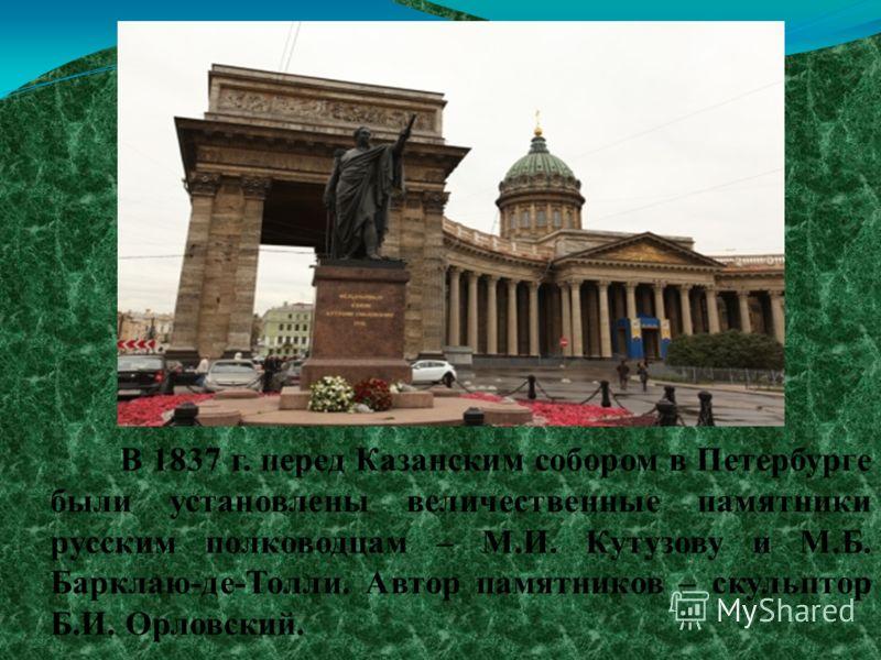 В 1837 г. перед Казанским собором в Петербурге были установлены величественные памятники русским полководцам – М.И. Кутузову и М.Б. Барклаю-де-Толли. Автор памятников – скульптор Б.И. Орловский.