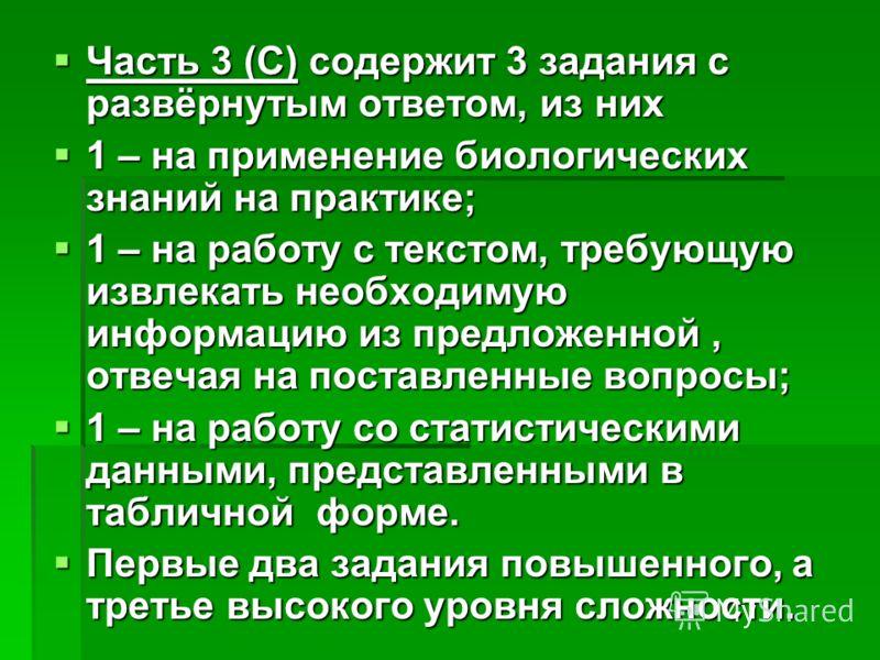 Часть 3 (С) содержит 3 задания с развёрнутым ответом, из них Часть 3 (С) содержит 3 задания с развёрнутым ответом, из них 1 – на применение биологических знаний на практике; 1 – на применение биологических знаний на практике; 1 – на работу с текстом,