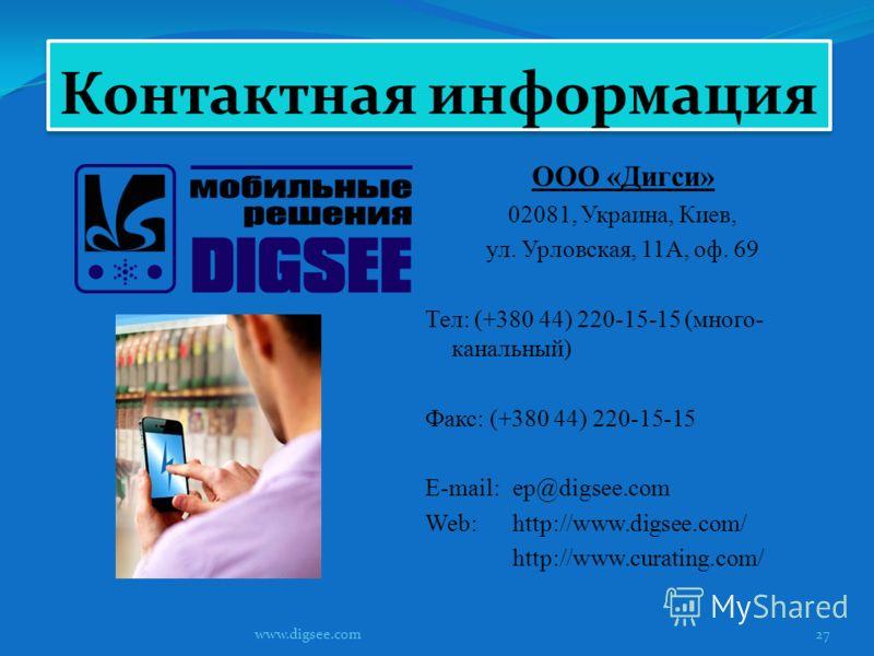 Контактная информация ООО «Дигси» 02081, Украина, Киев, ул. Урловская, 11А, оф. 69 Тел: (+380 44) 220-15-15 (много- канальный) Факс: (+380 44) 220-15-15 E-mail:ep@digsee.com Web:http://www.digsee.com/ http://www.curating.com/ www.digsee.com27