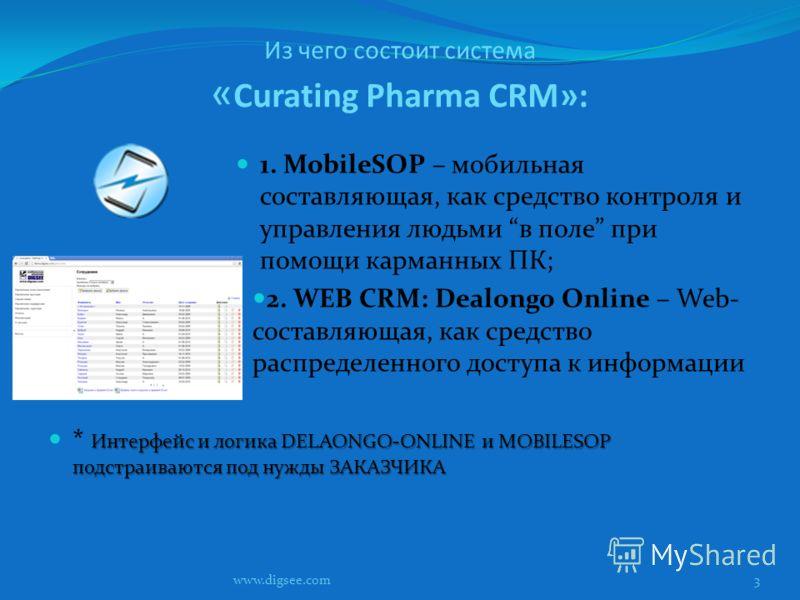 Из чего состоит система « Curating Pharma CRM»: 1. MobileSOP – мобильная составляющая, как средство контроля и управления людьми в поле при помощи карманных ПК; 2. WEB CRM: Dealongo Online – Web- составляющая, как средство распределенного доступа к и