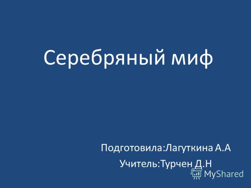 Серебряный миф Подготовила:Лагуткина А.А Учитель:Турчен Д.Н