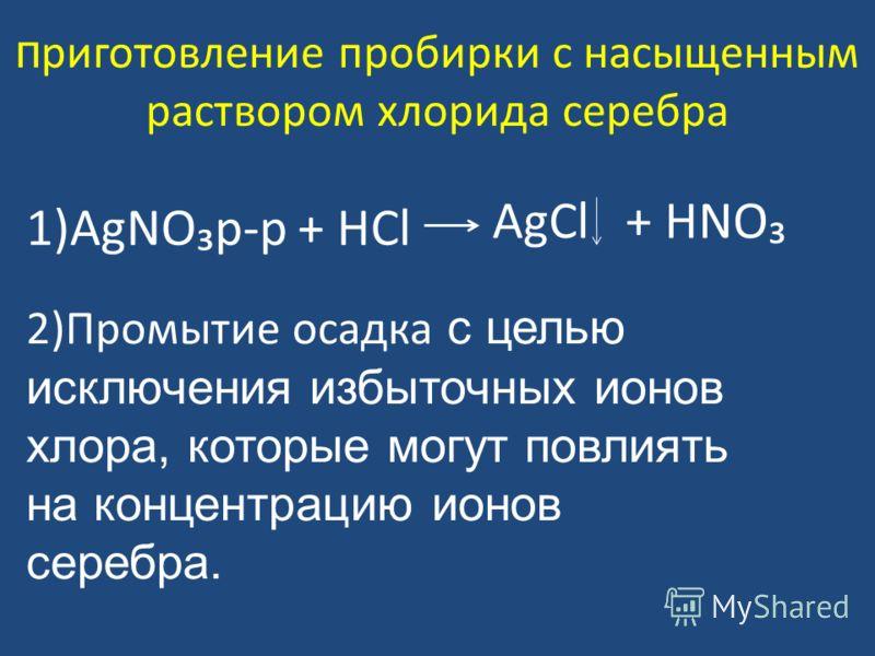 п риготовление пробирки с насыщенным раствором хлорида серебра 1)AgNOрр + HCl AgCl + HNO 2)Промытие осадка с целью исключения избыточных ионов хлора, которые могут повлиять на концентрацию ионов серебра.