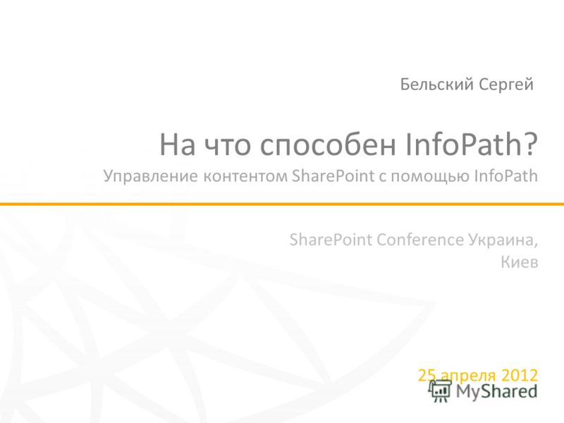 SharePoint Conference Украина, Киев 25 апреля 2012 На что способен InfoPath? Управление контентом SharePoint с помощью InfoPath Бельский Сергей