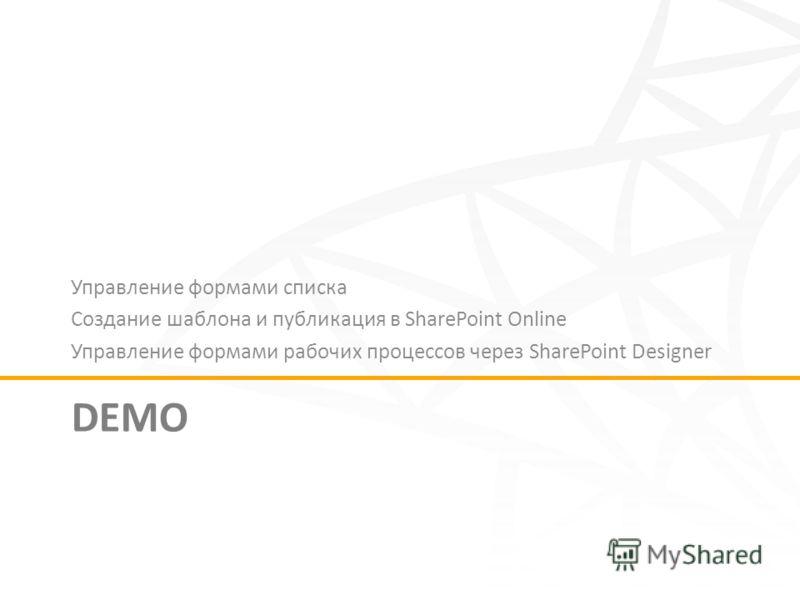DEMO Управление формами списка Создание шаблона и публикация в SharePoint Online Управление формами рабочих процессов через SharePoint Designer