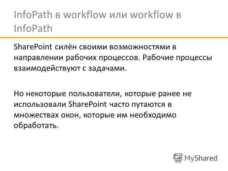 InfoPath в workflow или workflow в InfoPath SharePoint силён своими возможностями в направлении рабочих процессов. Рабочие процессы взаимодействуют с задачами. Но некоторые пользователи, которые ранее не использовали SharePoint часто путаются в множе